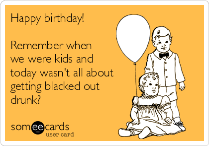 Happy birthday!  Remember when we were kids and today wasn't all about getting blacked out drunk?