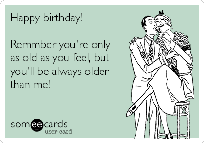 Happy birthday!  Remmber you're only as old as you feel, but you'll be always older than me!