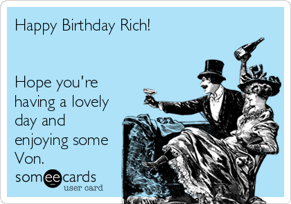 Happy Birthday Rich!   Hope you're having a lovely day and enjoying some Von.