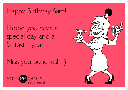 Happy Birthday Sam!  I hope you have a special day and a fantastic year!  Miss you bunches!  :)