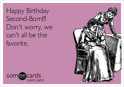 Happy Birthday Second-Born!!! Don't worry, we can't all be the favorite.