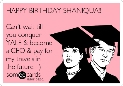 HAPPY BIRTHDAY SHANIQUA!!  Can't wait till you conquer YALE & become a CEO & pay for my travels in the future : )