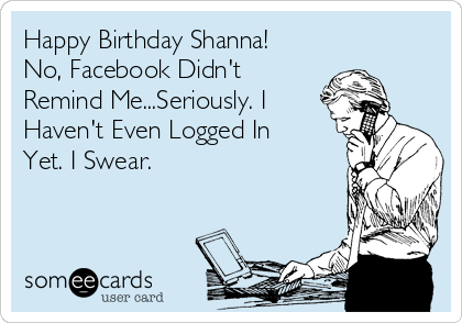 Happy Birthday Shanna No Facebook Didnt Remind MeSeriously