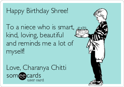 Happy Birthday Shree!  To a niece who is smart, kind, loving, beautiful  and reminds me a lot of myself!  Love, Charanya Chitti