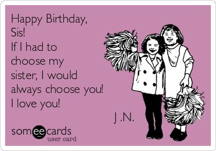 Happy Birthday, Sis! If I had to choose my sister, I would always choose you! I love you!                               J .N.