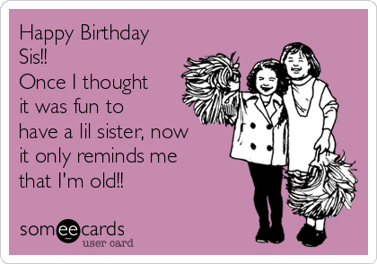 Happy Birthday Sis!! Once I thought it was fun to have a lil sister, now it only reminds me that I'm old!!