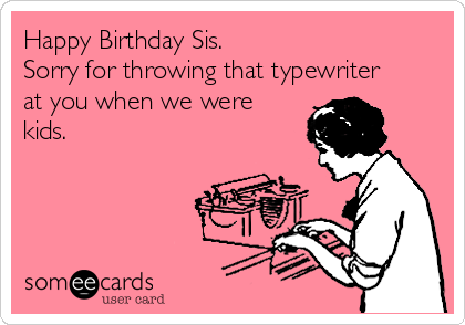 Happy Birthday Sis. Sorry for throwing that typewriter at you when we were kids.