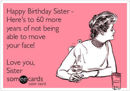 Happy Birthday Sister - Here's to 60 more years of not being able to move your face!  Love you, Sister