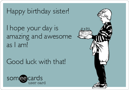 Happy birthday sister!  I hope your day is amazing and awesome as I am!  Good luck with that!