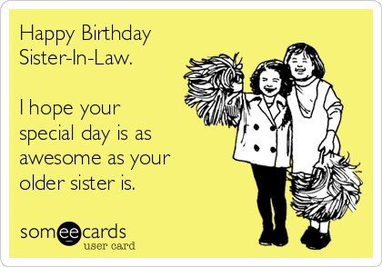 Happy Birthday Sister-In-Law.   I hope your special day is as awesome as your older sister is.