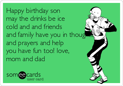 Happy birthday son may the drinks be ice cold and and friends and family have you in thoughts and prayers and help you have fun too! love, mom and dad