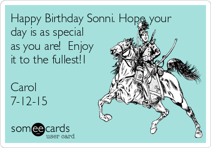 Happy Birthday Sonni. Hope your day is as special as you are!  Enjoy it to the fullest!1  Carol 7-12-15
