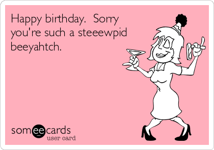 Happy birthday.  Sorry you're such a steeewpid beeyahtch.