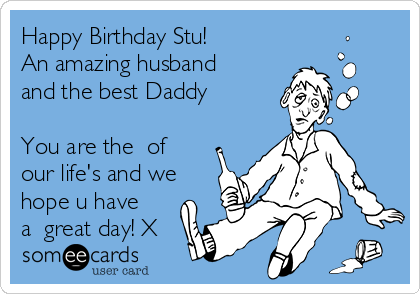 Happy Birthday Stu! An amazing husband and the best Daddy  You are the ❤of our life's and we hope u have a  great day! X