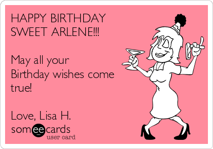 HAPPY BIRTHDAY SWEET ARLENE!!!  May all your Birthday wishes come  true!  Love, Lisa H.