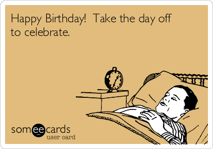 Happy Birthday!  Take the day off to celebrate.