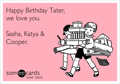 Happy Birthday Tater, we love you.  Sasha, Katya & Cooper.