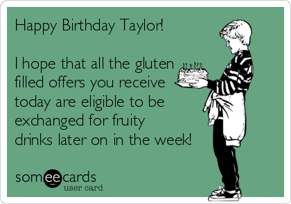 Happy Birthday Taylor!  I hope that all the gluten filled offers you receive today are eligible to be exchanged for fruity  drinks later on in the week!