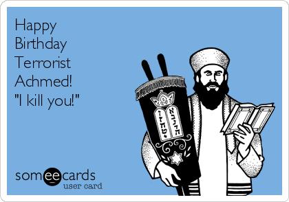 """Happy  Birthday Terrorist Achmed!  """"I kill you!"""""""