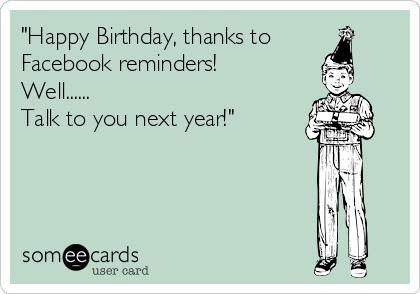 """Happy Birthday, thanks to  Facebook reminders! Well......  Talk to you next year!"""