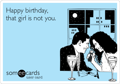 Happy birthday, that girl is not you.