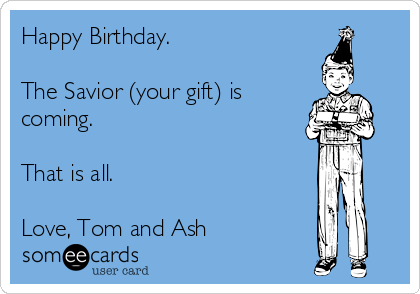 Happy Birthday.   The Savior (your gift) is coming.  That is all.   Love, Tom and Ash