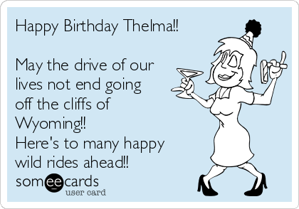 Happy Birthday Thelma!!  May the drive of our lives not end going off the cliffs of Wyoming!! Here's to many happy wild rides ahead!!