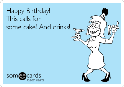 Happy Birthday! This calls for some cake! And drinks!