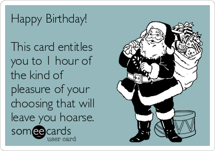 Happy Birthday!  This card entitles you to 1 hour of the kind of pleasure of your choosing that will leave you hoarse.