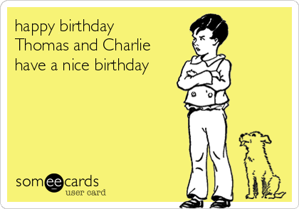 happy birthday Thomas and Charlie have a nice birthday