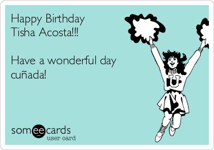 Happy Birthday Tisha Acosta!!!  Have a wonderful day cuñada!
