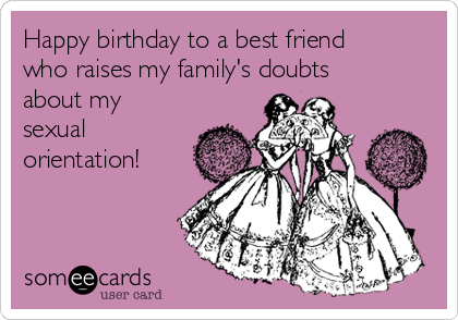 Happy birthday to a best friend who raises my family's doubts about my sexual orientation!