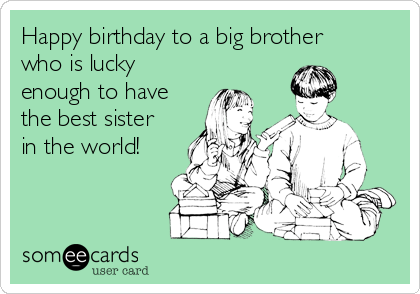 Happy Birthday To A Big Brother Who Is Lucky Enough Have The Best Sister In