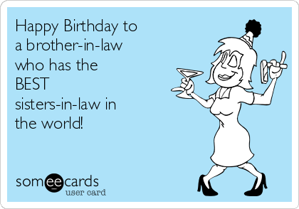 Happy Birthday To A Brother In Law Who Has The Best Sisters In Law In The World Birthday Ecard