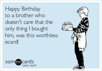 Happy Birthday  to a brother who doesn't care that the only thing I bought him, was this worthless ecard!