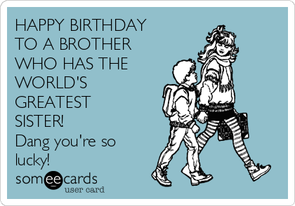 HAPPY BIRTHDAY TO A BROTHER WHO HAS THE WORLDS GREATEST SISTER Dang Youre