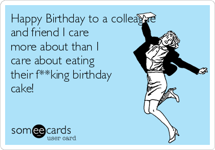 Happy Birthday to a colleague and friend I care more about than I care about eating their f**king birthday cake!