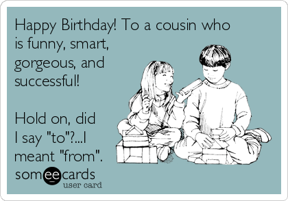 "Happy Birthday! To a cousin who is funny, smart, gorgeous, and successful!  Hold on, did I say ""to""?...I meant ""from""."