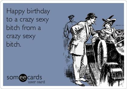 Happy birthday to a crazy sexy bitch from a crazy sexy bitch.