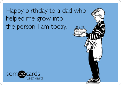 Happy birthday to a dad who helped me grow into the person I am today.