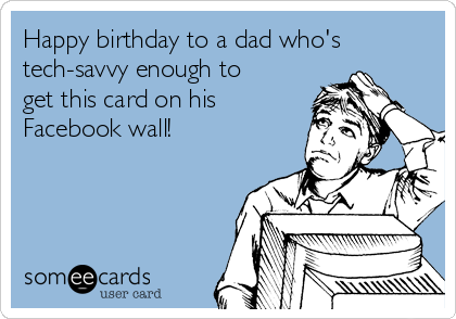 Happy birthday to a dad who's tech-savvy enough to get this card on his Facebook wall!