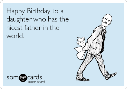 Happy Birthday to a daughter who has the nicest father in the world.