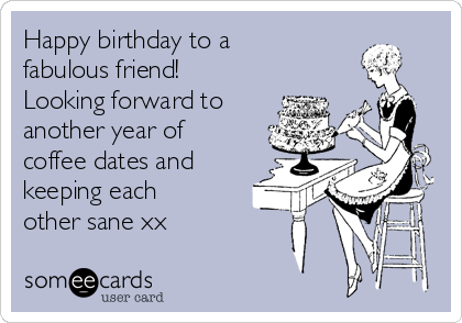 Happy birthday to a fabulous friend! Looking forward to another year of coffee dates and keeping each other sane xx