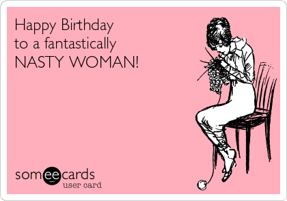Happy Birthday  to a fantastically NASTY WOMAN!