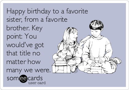 Happy birthday to a favorite sister, from a favorite brother. Key point: You would've got that title no matter how many we were.