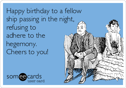 Happy birthday to a fellow ship passing in the night, refusing to adhere to the hegemony. Cheers to you!