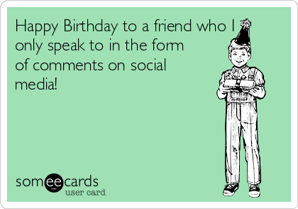 Happy Birthday to a friend who I only speak to in the form of comments on social media!