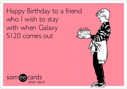 Happy Birthday to a friend who I wish to stay with when Galaxy S120 comes out