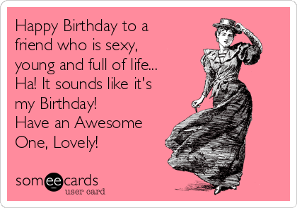 Happy Birthday to a friend who is sexy, young and full of life... Ha! It sounds like it's my Birthday!  Have an Awesome One, Lovely!