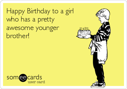 Happy Birthday to a girl who has a pretty awesome younger brother!